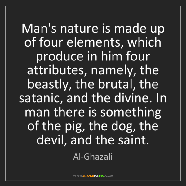 Al-Ghazali: Man's nature is made up of four elements, which produce...