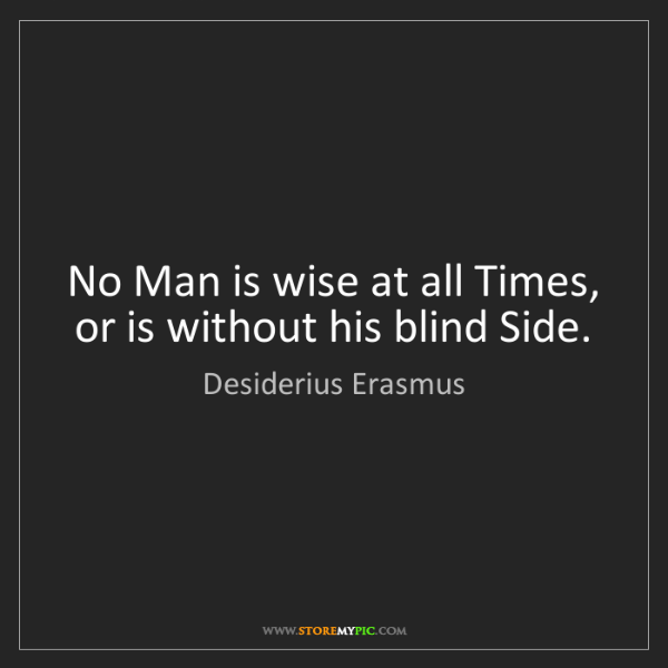 Desiderius Erasmus: No Man is wise at all Times, or is without his blind...