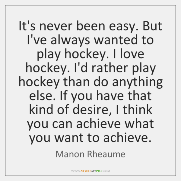 It's never been easy. But I've always wanted to play hockey. I ...