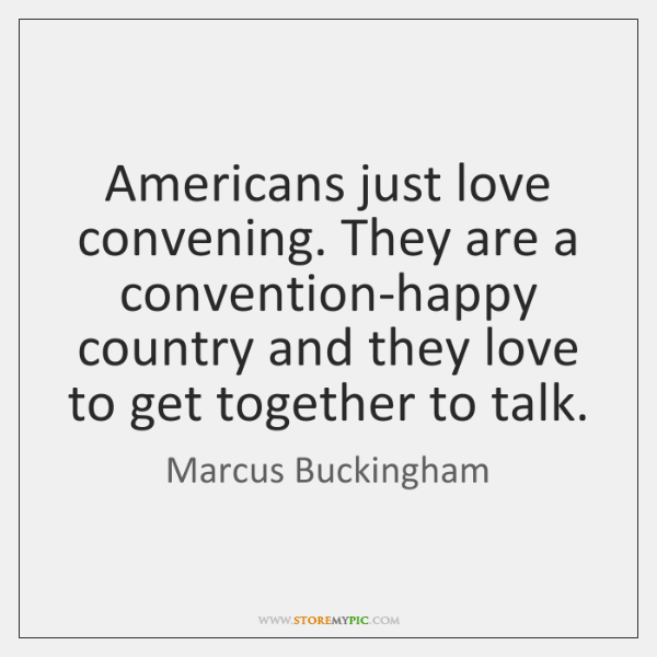 Americans just love convening. They are a convention-happy country and they love ...