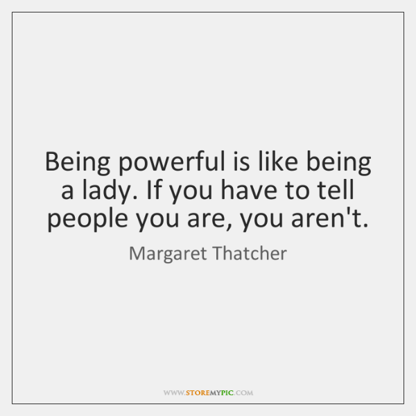 Being powerful is like being a lady. If you have to tell ...