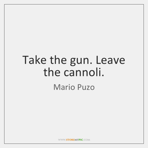 Take the gun. Leave the cannoli.