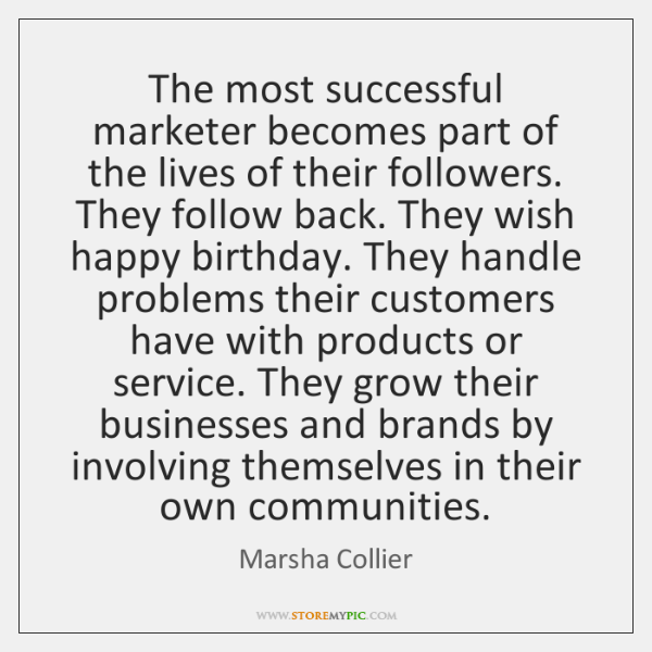 The most successful marketer becomes part of the lives of their followers. ...