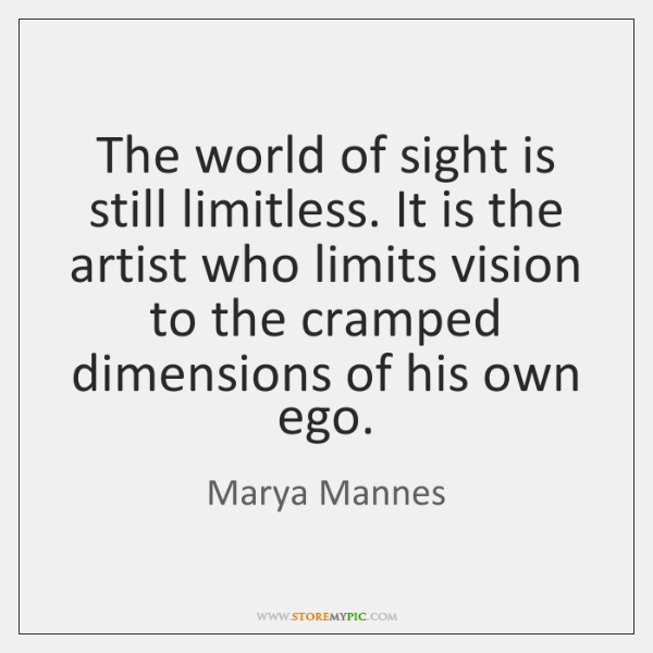 The world of sight is still limitless. It is the artist who ...