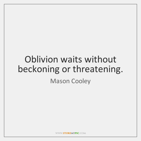 Oblivion waits without beckoning or threatening.