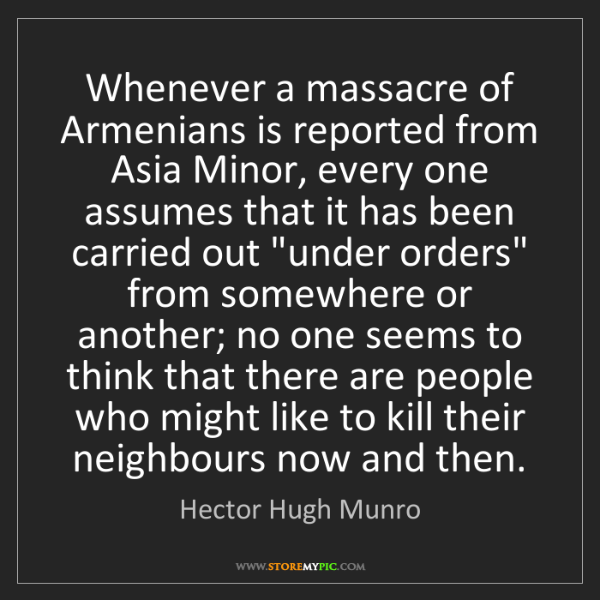 Hector Hugh Munro: Whenever a massacre of Armenians is reported from Asia...