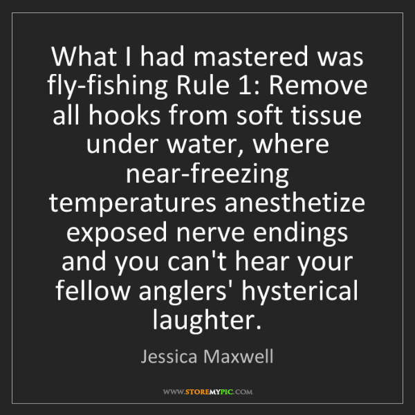 Jessica Maxwell: What I had mastered was fly-fishing Rule 1: Remove all...