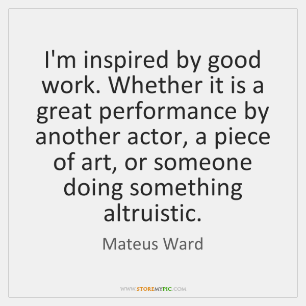 I'm inspired by good work. Whether it is a great performance by ...