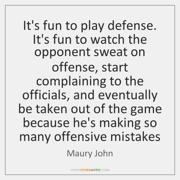 It's fun to play defense. It's fun to watch the opponent sweat ...