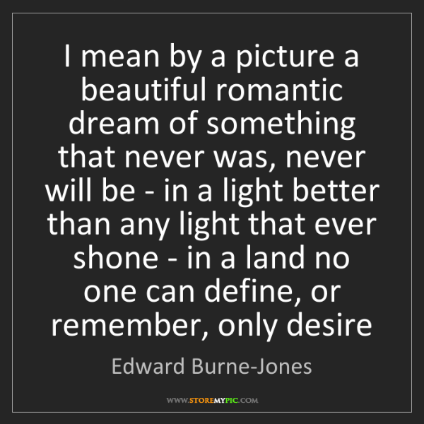 Edward Burne-Jones: I mean by a picture a beautiful romantic dream of something...