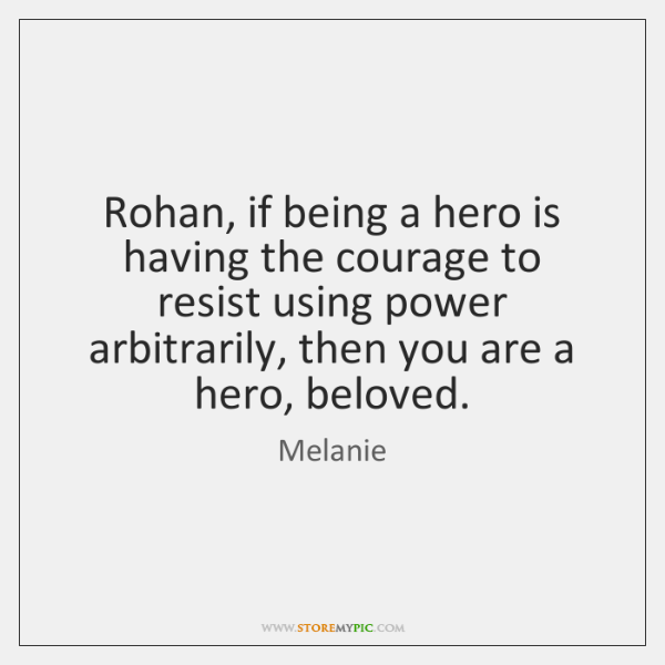 Rohan, if being a hero is having the courage to resist using ...