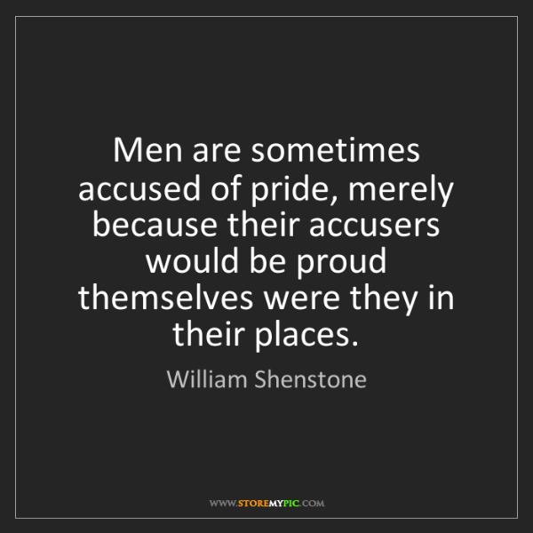 William Shenstone: Men are sometimes accused of pride, merely because their...