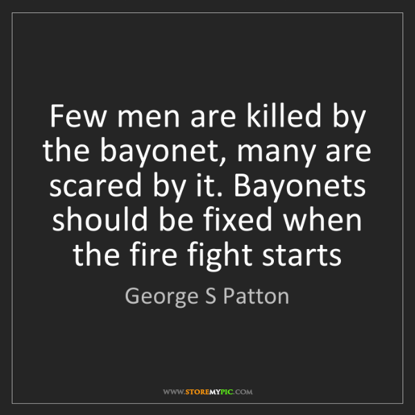 George S Patton: Few men are killed by the bayonet, many are scared by...