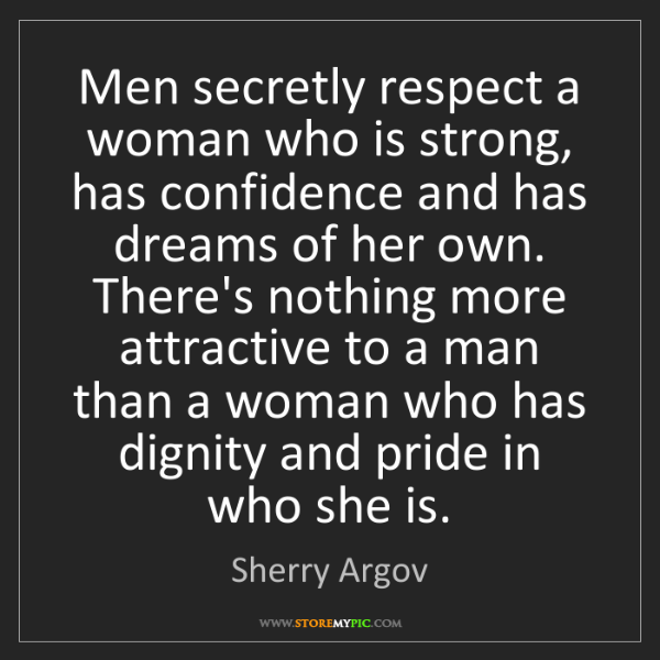 Sherry Argov: Men secretly respect a woman who is strong, has confidence...