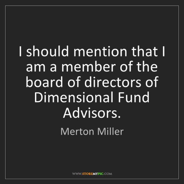 Merton Miller: I should mention that I am a member of the board of directors...