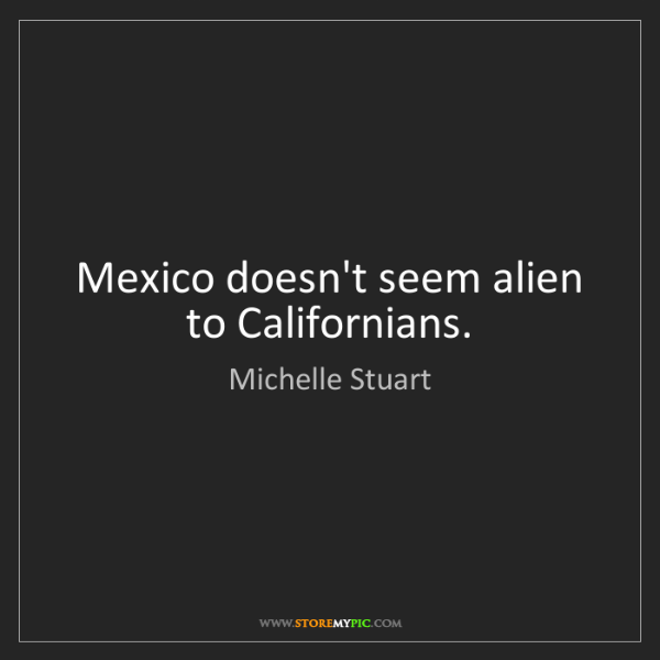 Michelle Stuart: Mexico doesn't seem alien to Californians.