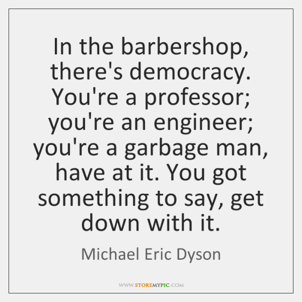 In the barbershop, there's democracy. You're a professor; you're an engineer; you're ...
