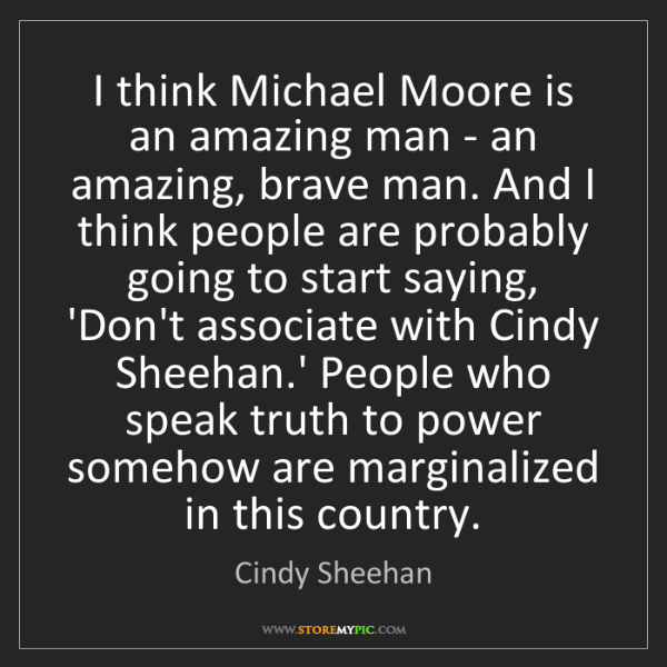 Cindy Sheehan: I think Michael Moore is an amazing man - an amazing,...