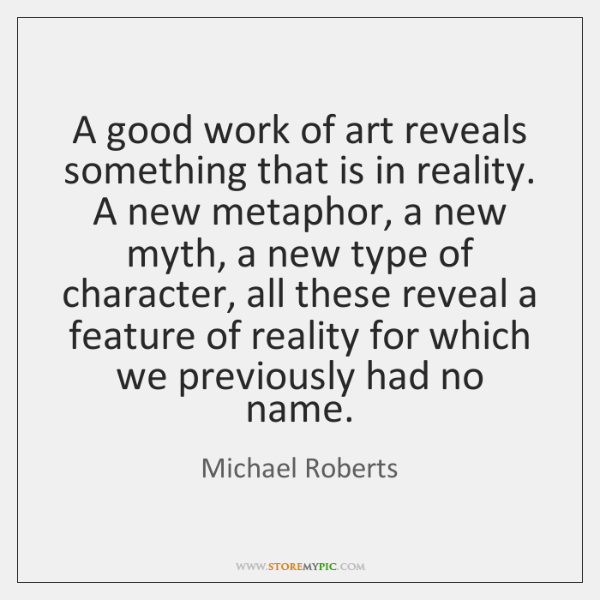 A good work of art reveals something that is in reality. A ...