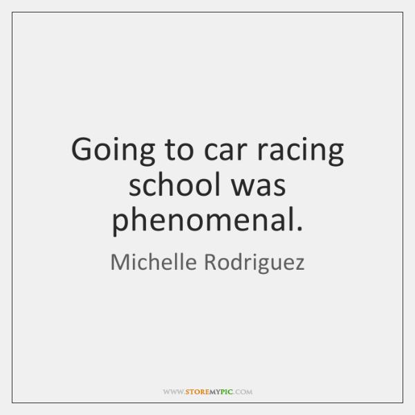 Going to car racing school was phenomenal.