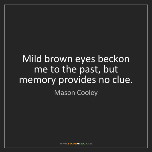 Mason Cooley: Mild brown eyes beckon me to the past, but memory provides...