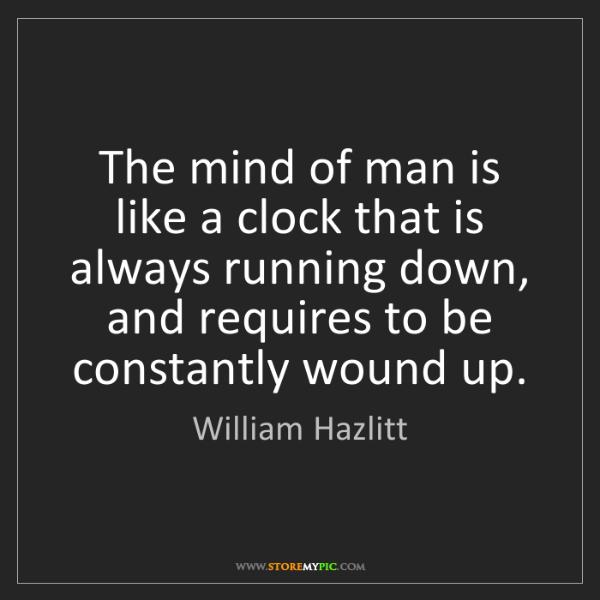 William Hazlitt: The mind of man is like a clock that is always running...