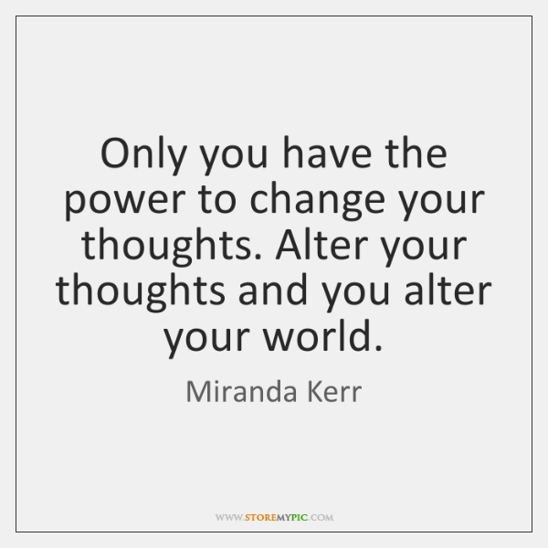 Only you have the power to change your thoughts. Alter your thoughts ...