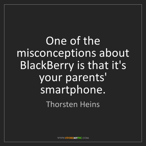 Thorsten Heins: One of the misconceptions about BlackBerry is that it's...