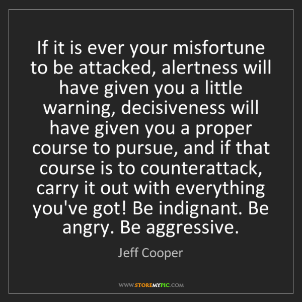 Jeff Cooper: If it is ever your misfortune to be attacked, alertness...