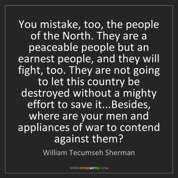 William Tecumseh Sherman: You mistake, too, the people of the North. They are a...