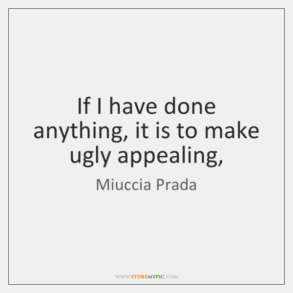 If I have done anything, it is to make ugly appealing,