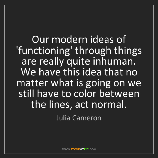 Julia Cameron: Our modern ideas of 'functioning' through things are...