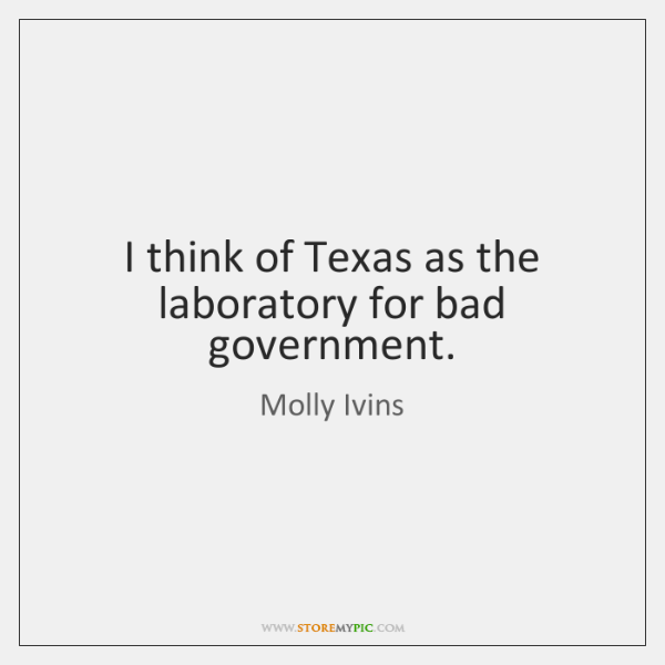I think of Texas as the laboratory for bad government.