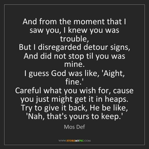 Mos Def: And from the moment that I saw you, I knew you was trouble,...