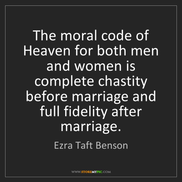 Ezra Taft Benson: The moral code of Heaven for both men and women is complete...