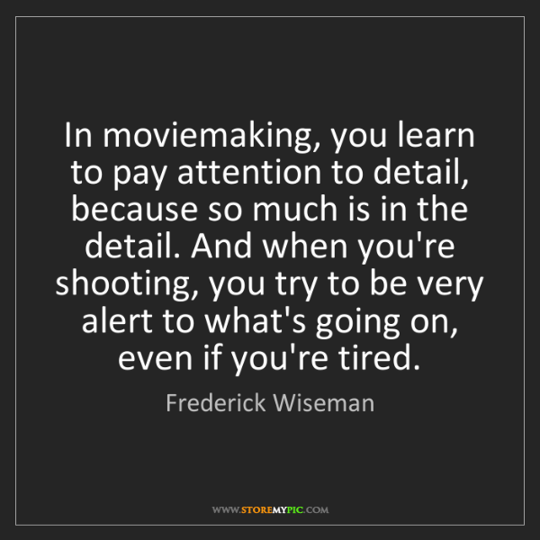 Frederick Wiseman: In moviemaking, you learn to pay attention to detail,...