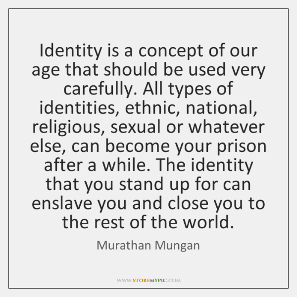 Identity is a concept of our age that should be used very ...