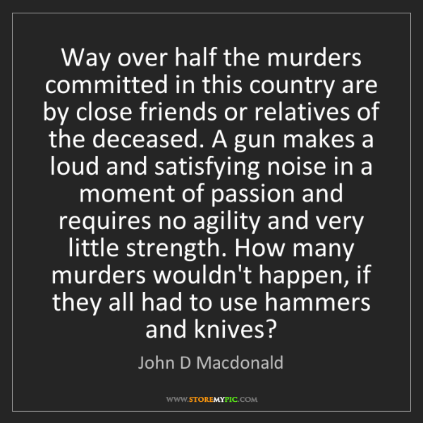 John D Macdonald: Way over half the murders committed in this country are...
