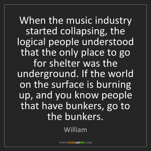 William: When the music industry started collapsing, the logical...