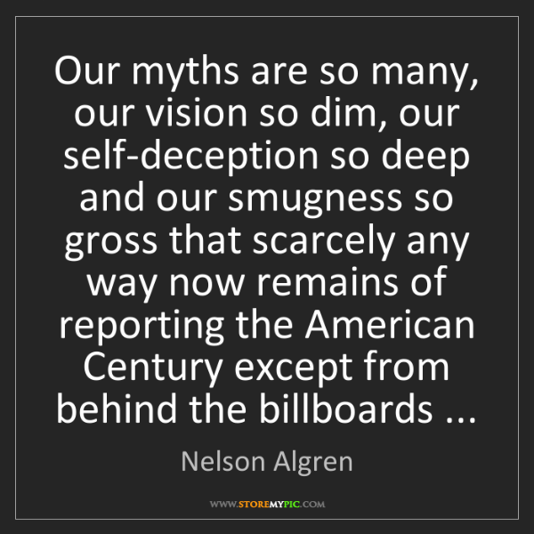 Nelson Algren: Our myths are so many, our vision so dim, our self-deception...