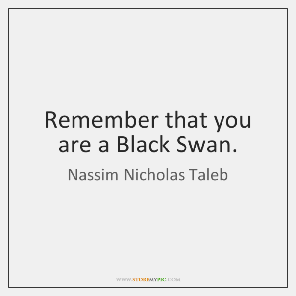 Remember that you are a Black Swan.