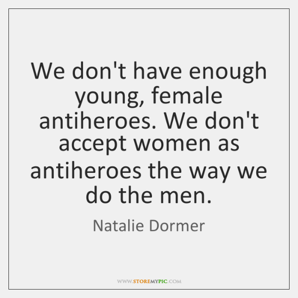 We don't have enough young, female antiheroes. We don't accept women as ...