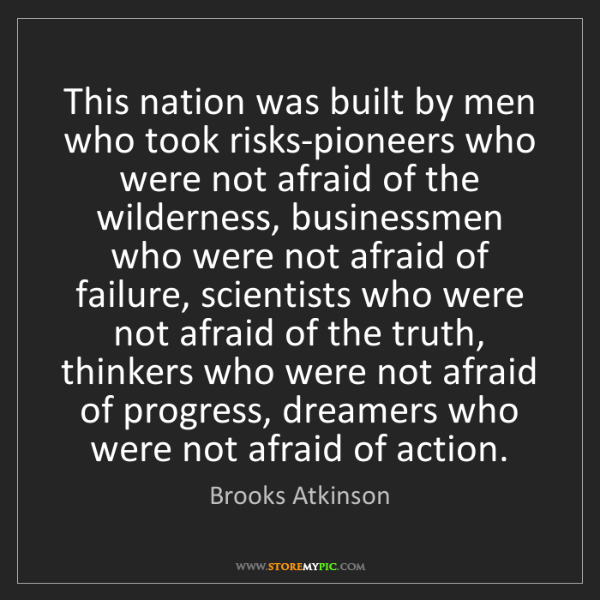 Brooks Atkinson: This nation was built by men who took risks-pioneers...