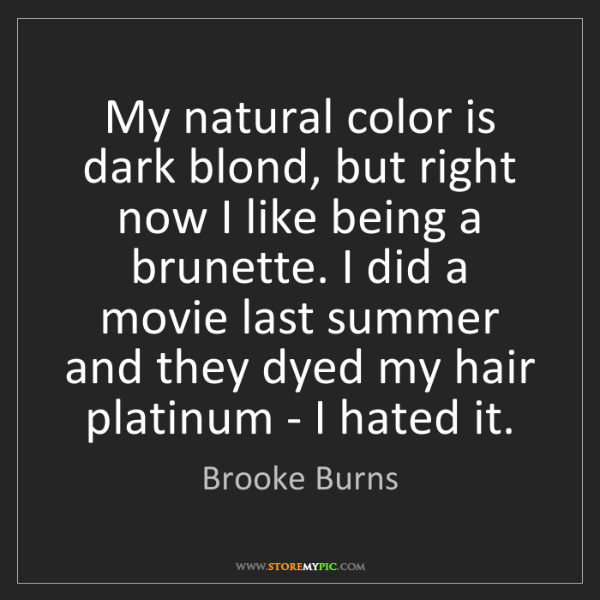 Brooke Burns: My natural color is dark blond, but right now I like...