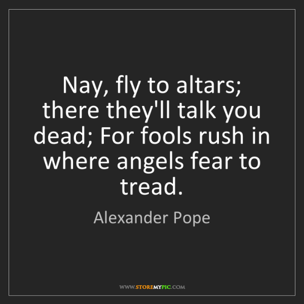 Alexander Pope: Nay, fly to altars; there they'll talk you dead; For...