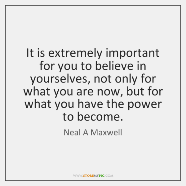 It is extremely important for you to believe in yourselves, not only ...