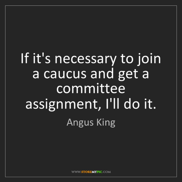 Angus King: If it's necessary to join a caucus and get a committee...