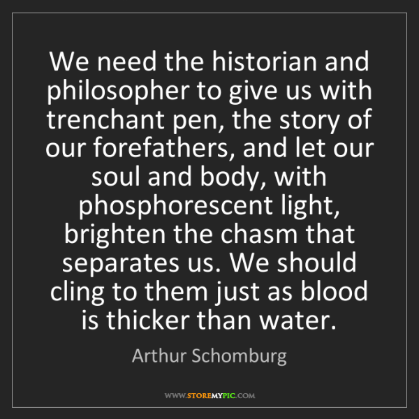Arthur Schomburg: We need the historian and philosopher to give us with...