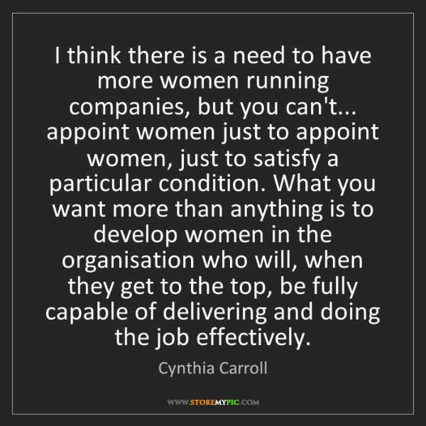 Cynthia Carroll: I think there is a need to have more women running companies,...