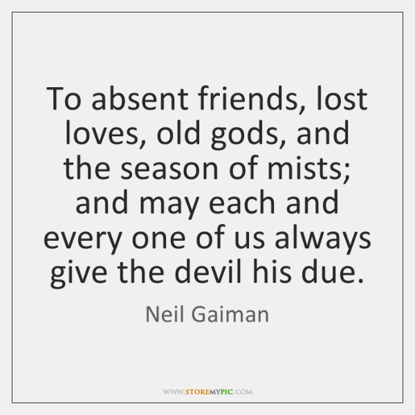 To absent friends, lost loves, old gods, and the season of mists; ...